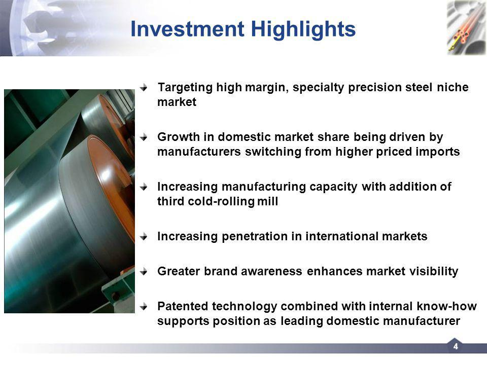 4 Investment Highlights Targeting high margin, specialty precision steel niche market Growth in domestic market share being driven by manufacturers switching from higher priced imports Increasing manufacturing capacity with addition of third cold-rolling mill Increasing penetration in international markets Greater brand awareness enhances market visibility Patented technology combined with internal know-how supports position as leading domestic manufacturer