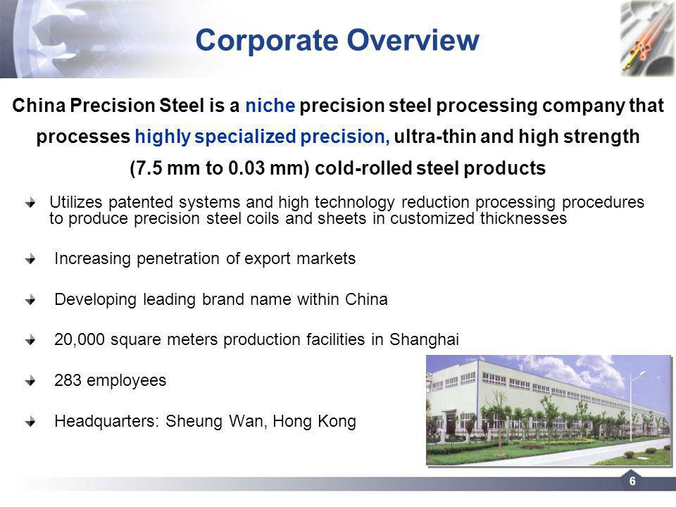 6 Corporate Overview Utilizes patented systems and high technology reduction processing procedures to produce precision steel coils and sheets in customized thicknesses Increasing penetration of export markets Developing leading brand name within China 20,000 square meters production facilities in Shanghai 283 employees Headquarters: Sheung Wan, Hong Kong China Precision Steel is a niche precision steel processing company that processes highly specialized precision, ultra-thin and high strength (7.5 mm to 0.03 mm) cold-rolled steel products