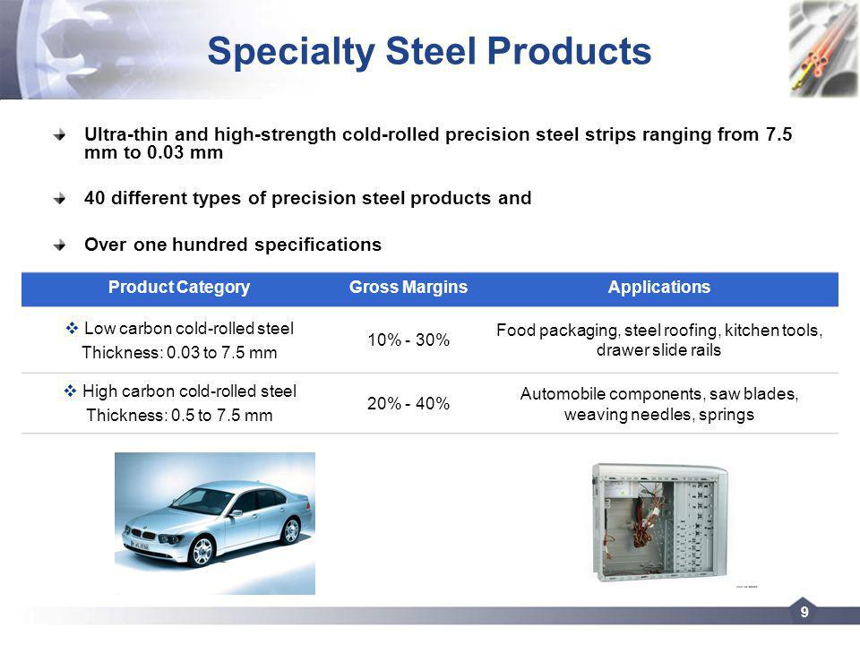 9 Specialty Steel Products Ultra-thin and high-strength cold-rolled precision steel strips ranging from 7.5 mm to 0.03 mm 40 different types of precision steel products and Over one hundred specifications Product CategoryGross MarginsApplications Low carbon cold-rolled steel Thickness: 0.03 to 7.5 mm 10% - 30% Food packaging, steel roofing, kitchen tools, drawer slide rails High carbon cold-rolled steel Thickness: 0.5 to 7.5 mm 20% - 40% Automobile components, saw blades, weaving needles, springs