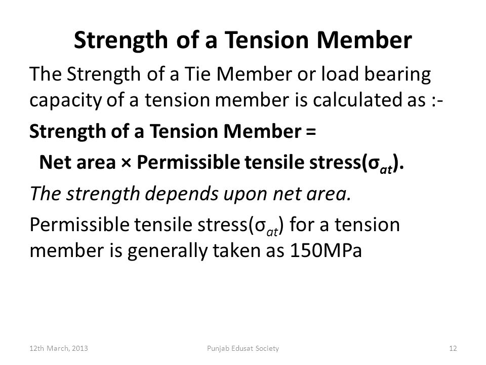 Strength of a Tension Member The Strength of a Tie Member or load bearing capacity of a tension member is calculated as :- Strength of a Tension Member = Net area × Permissible tensile stress(σ at ).