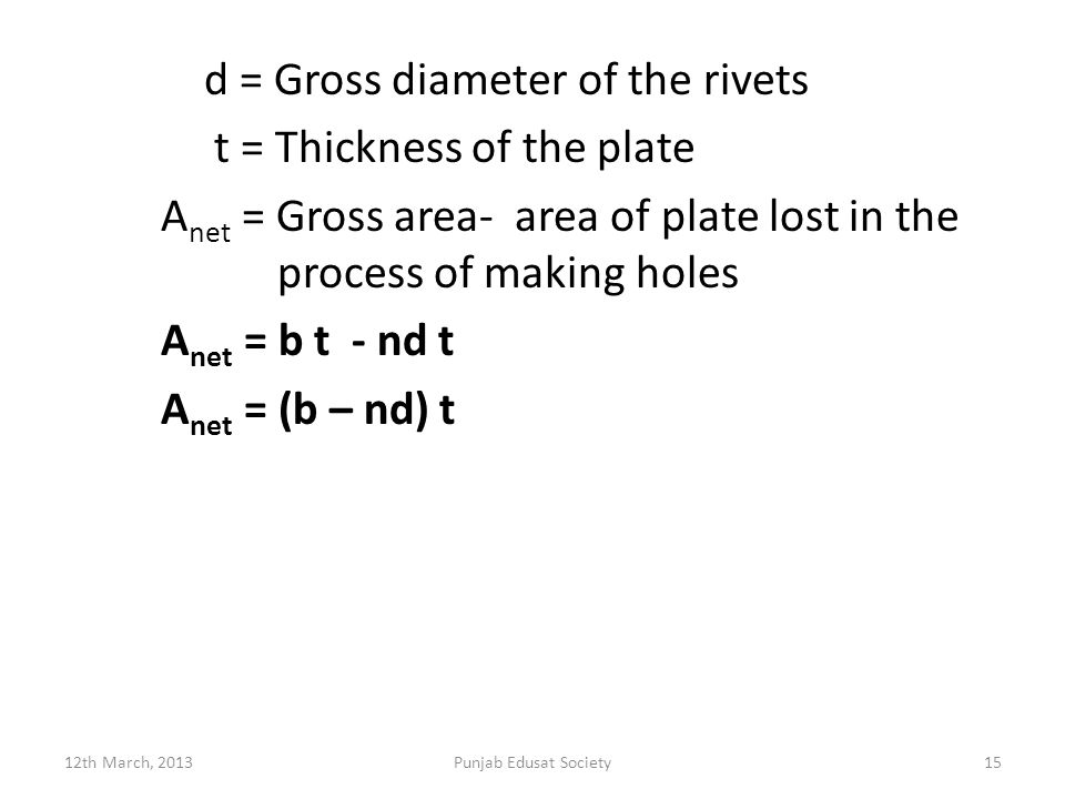 d = Gross diameter of the rivets t = Thickness of the plate A net = Gross area- area of plate lost in the process of making holes A net = b t - nd t A net = (b – nd) t 12th March, 2013Punjab Edusat Society15