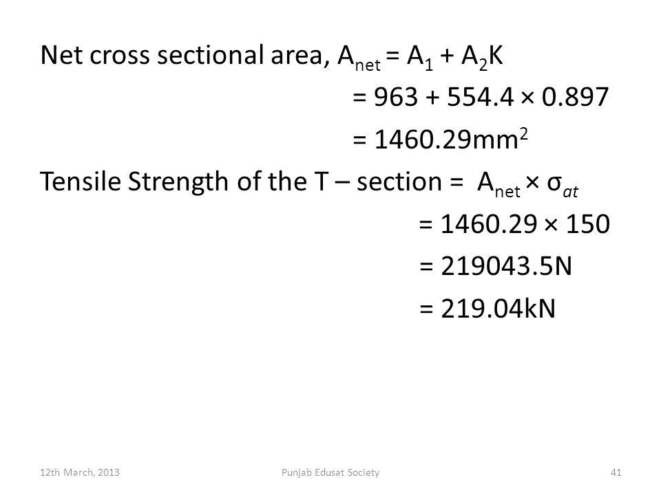 Net cross sectional area, A net = A 1 + A 2 K = 963 + 554.4 × 0.897 = 1460.29mm 2 Tensile Strength of the T – section = A net × σ at = 1460.29 × 150 = 219043.5N = 219.04kN 12th March, 2013Punjab Edusat Society41