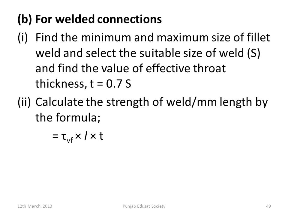 (b) For welded connections (i)Find the minimum and maximum size of fillet weld and select the suitable size of weld (S) and find the value of effective throat thickness, t = 0.7 S (ii)Calculate the strength of weld/mm length by the formula; = τ vf × l × t 12th March, 2013Punjab Edusat Society49