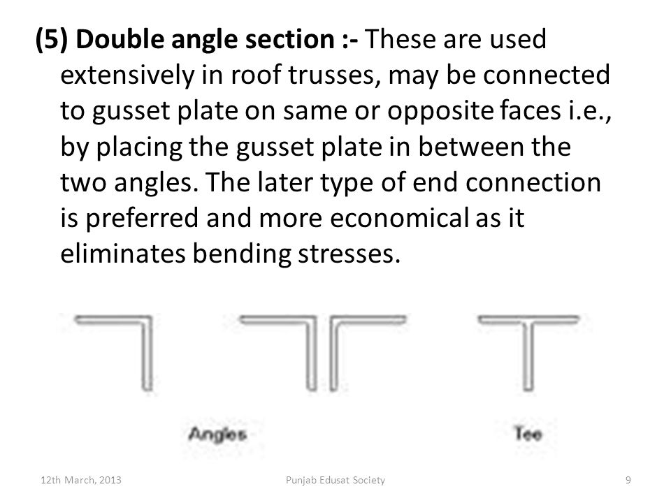 (5) Double angle section :- These are used extensively in roof trusses, may be connected to gusset plate on same or opposite faces i.e., by placing the gusset plate in between the two angles.