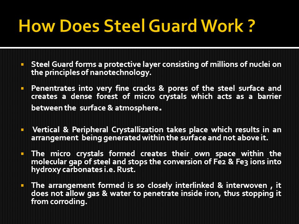 Steel Guard forms a protective layer consisting of millions of nuclei on the principles of nanotechnology. Penentrates into very fine cracks & pores o