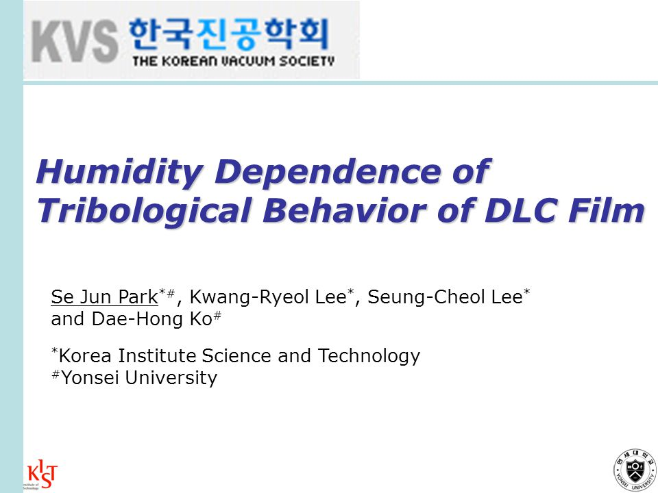 Humidity Dependence of Tribological Behavior of DLC Film Se Jun Park *#, Kwang-Ryeol Lee *, Seung-Cheol Lee * and Dae-Hong Ko # * Korea Institute Science and Technology # Yonsei University