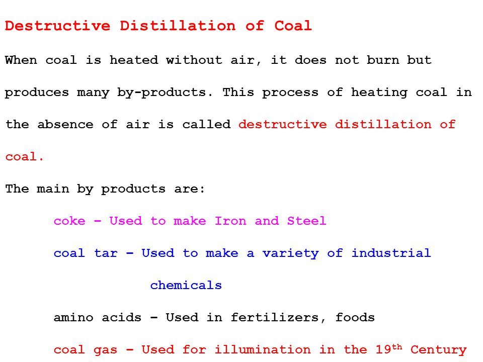 Destructive Distillation of Coal When coal is heated without air, it does not burn but produces many by-products.