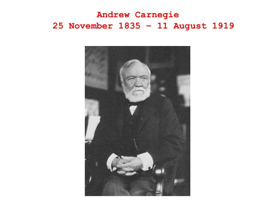 Andrew Carnegie 25 November 1835 – 11 August 1919