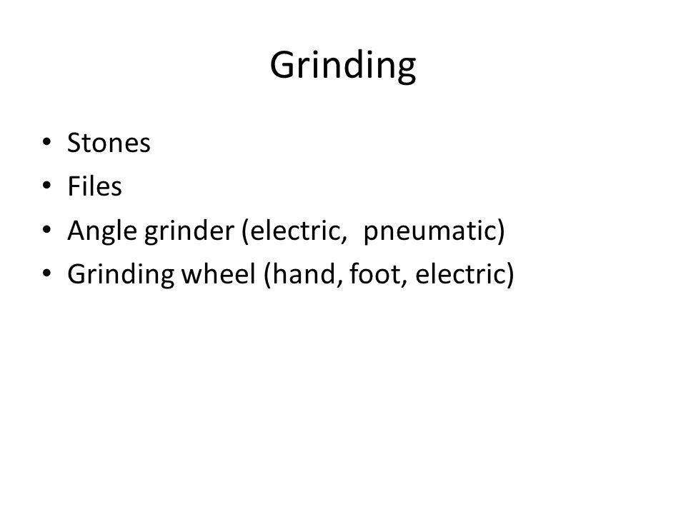 Grinding Stones Files Angle grinder (electric, pneumatic) Grinding wheel (hand, foot, electric)
