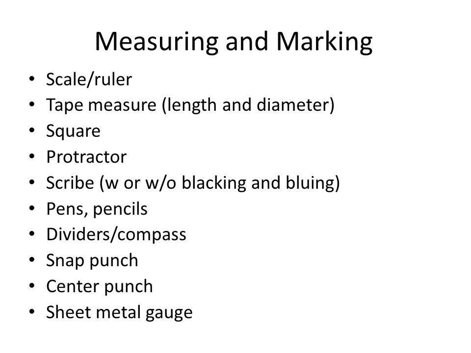 Measuring and Marking Scale/ruler Tape measure (length and diameter) Square Protractor Scribe (w or w/o blacking and bluing) Pens, pencils Dividers/compass Snap punch Center punch Sheet metal gauge