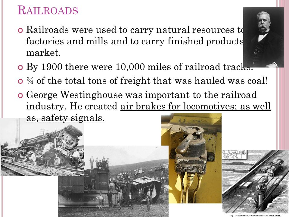 R AILROADS Railroads were used to carry natural resources to factories and mills and to carry finished products to market.