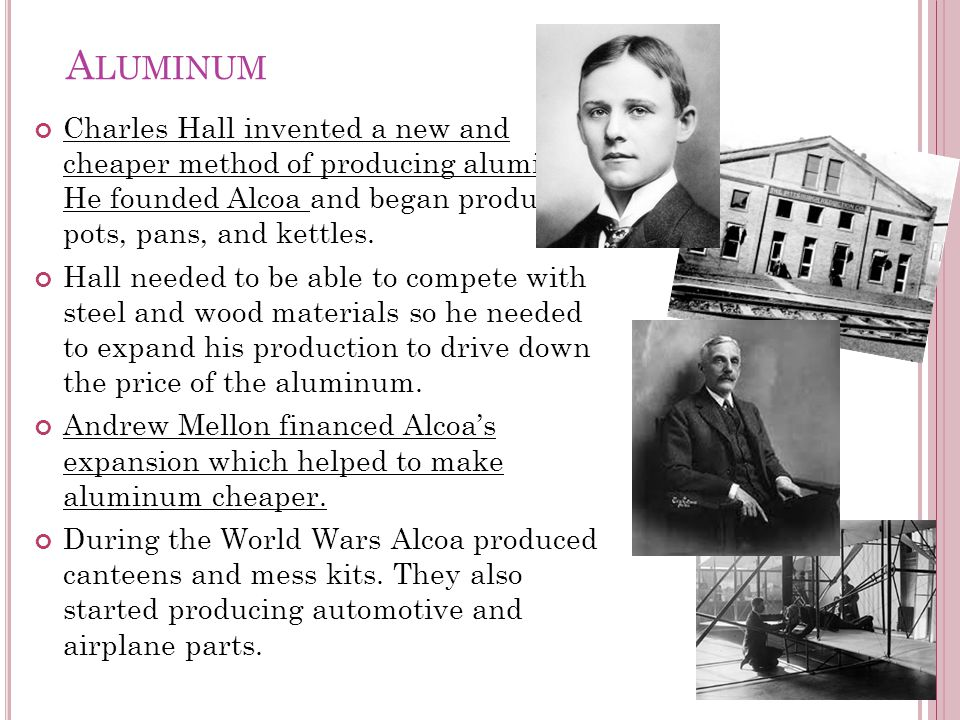 A LUMINUM Charles Hall invented a new and cheaper method of producing aluminum.