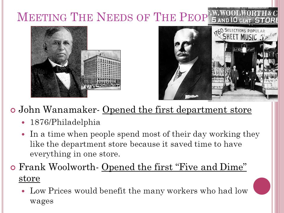 M EETING T HE N EEDS OF T HE P EOPLE John Wanamaker- Opened the first department store 1876/Philadelphia In a time when people spend most of their day working they like the department store because it saved time to have everything in one store.