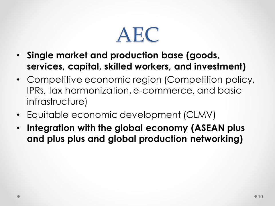AEC Single market and production base (goods, services, capital, skilled workers, and investment) Competitive economic region (Competition policy, IPR
