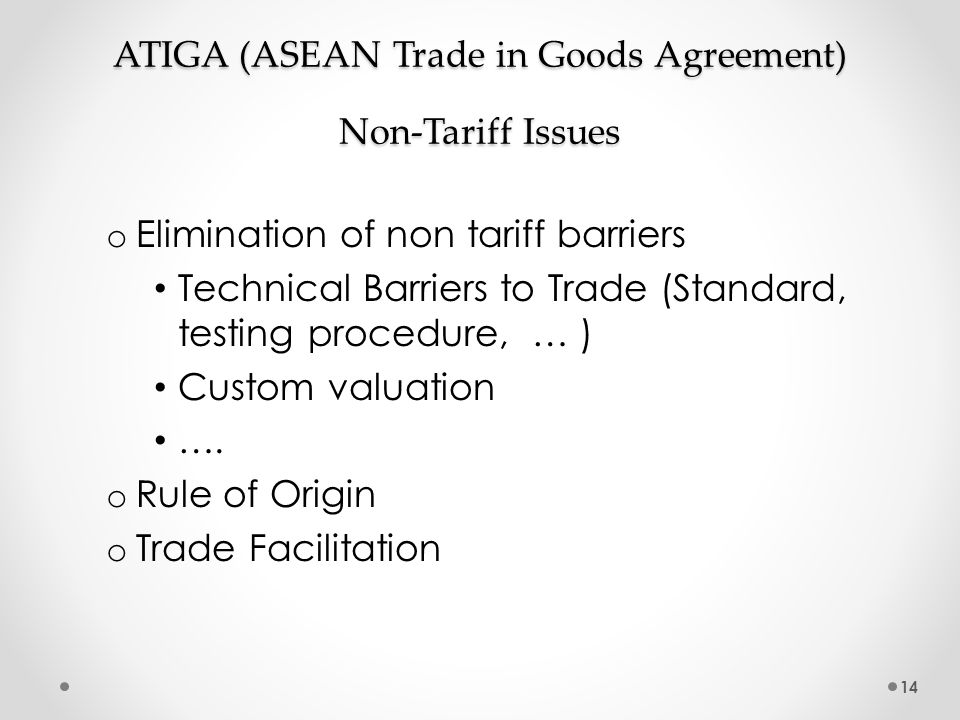 ATIGA (ASEAN Trade in Goods Agreement) Non-Tariff Issues o Elimination of non tariff barriers Technical Barriers to Trade (Standard, testing procedure