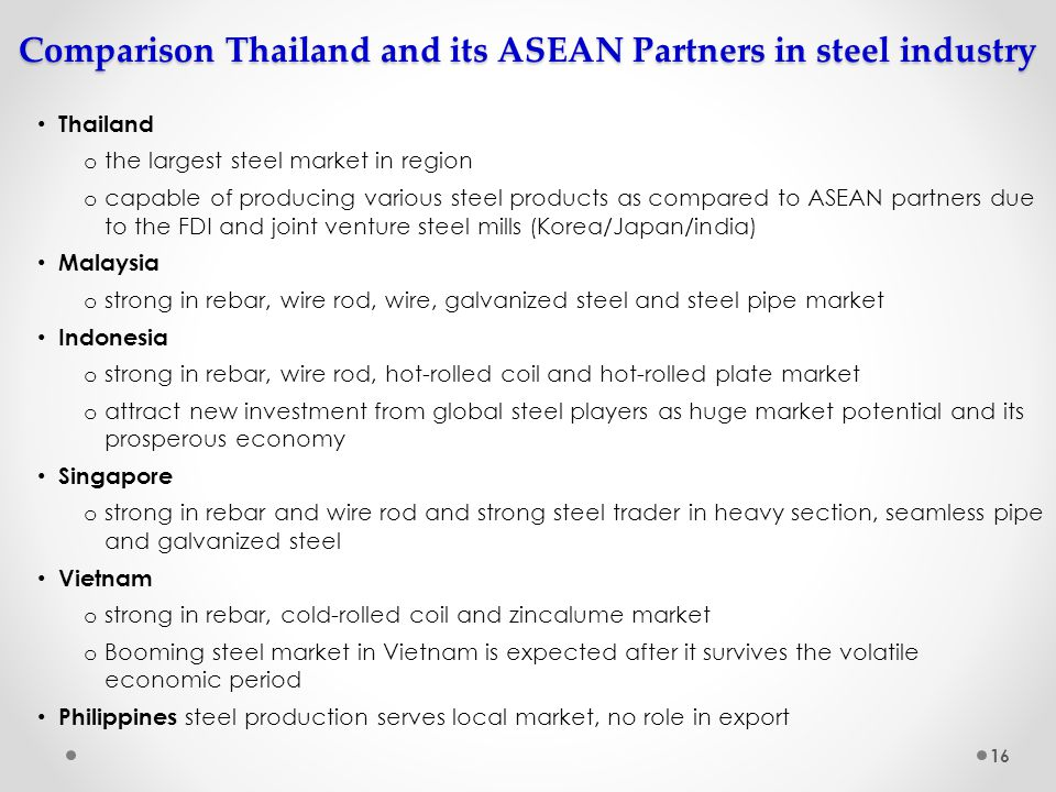 Comparison Thailand and its ASEAN Partners in steel industry Thailand o the largest steel market in region o capable of producing various steel produc