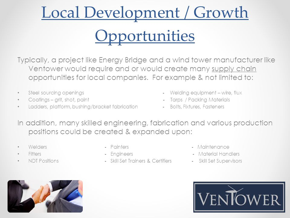 Typically, a project like Energy Bridge and a wind tower manufacturer like Ventower would require and or would create many supply chain opportunities for local companies.