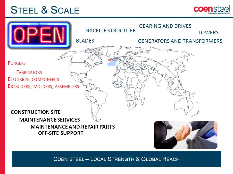 S TEEL & S CALE C OEN STEEL – L OCAL S TRENGTH & G LOBAL R EACH GENERATORS AND TRANSFORMERS GEARING AND DRIVES TOWERS BLADES NACELLE STRUCTURE E LECTRICAL COMPONENTS E XTRUDERS, MOLDERS, ASSEMBLERS F ORGERS MAINTENANCE SERVICES CONSTRUCTION SITE MAINTENANCE AND REPAIR PARTS OFF-SITE SUPPORT F ABRICATORS