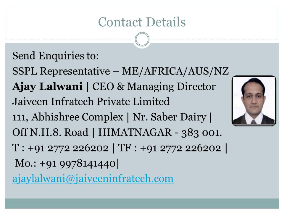 Contact Details Send Enquiries to: SSPL Representative – ME/AFRICA/AUS/NZ Ajay Lalwani | CEO & Managing Director Jaiveen Infratech Private Limited 111