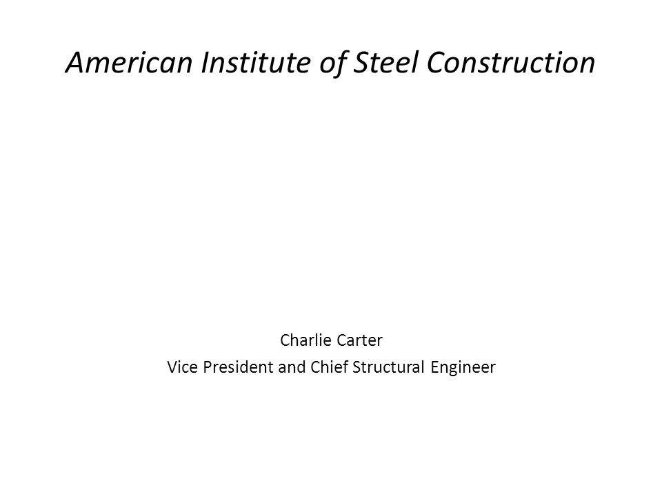 American Institute of Steel Construction Charlie Carter Vice President and Chief Structural Engineer