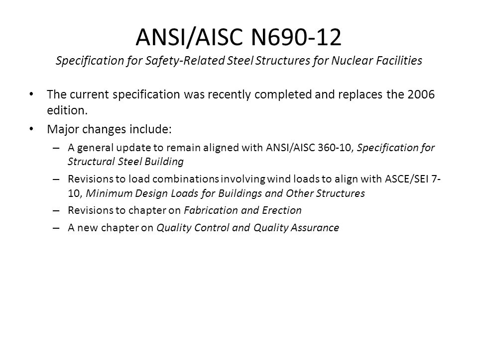 ANSI/AISC N690-12 Specification for Safety-Related Steel Structures for Nuclear Facilities The current specification was recently completed and replaces the 2006 edition.