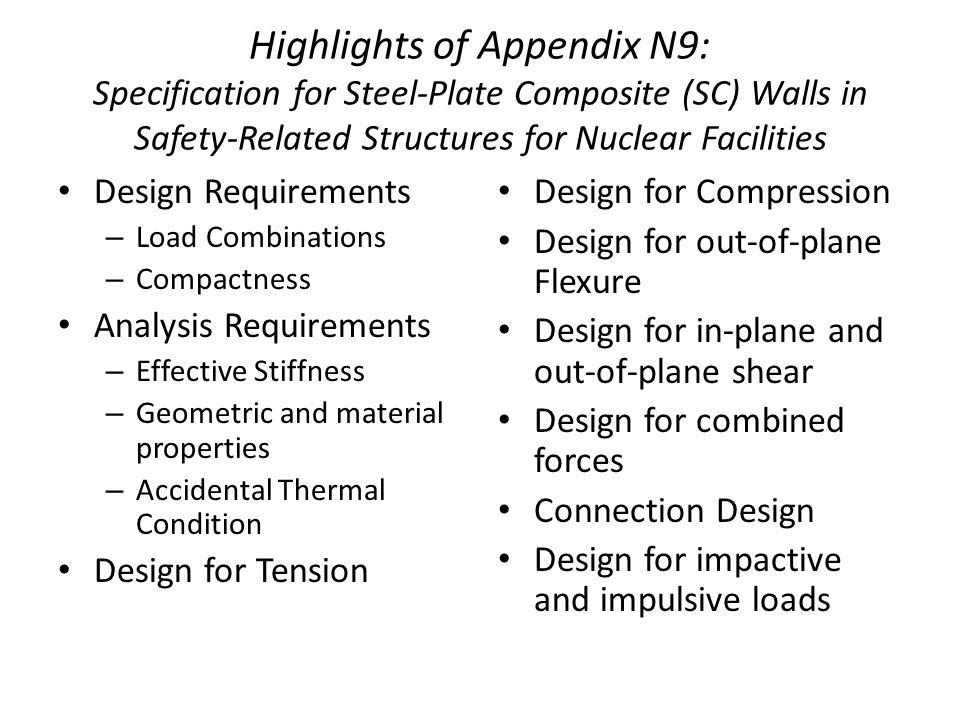 Highlights of Appendix N9: Specification for Steel-Plate Composite (SC) Walls in Safety-Related Structures for Nuclear Facilities Design Requirements – Load Combinations – Compactness Analysis Requirements – Effective Stiffness – Geometric and material properties – Accidental Thermal Condition Design for Tension Design for Compression Design for out-of-plane Flexure Design for in-plane and out-of-plane shear Design for combined forces Connection Design Design for impactive and impulsive loads