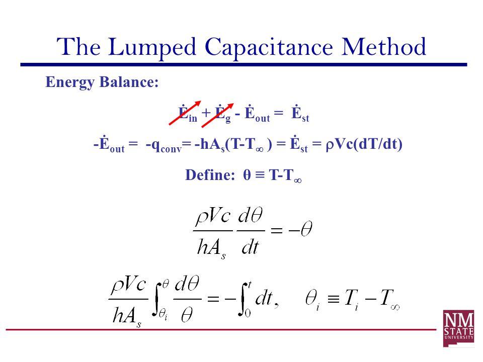 The Lumped Capacitance Method Energy Balance: Ė in + Ė g - Ė out = Ė st -Ė out = -q conv = -hA s (T-T ) = Ė st = Vc(dT/dt) Define: θ T-T