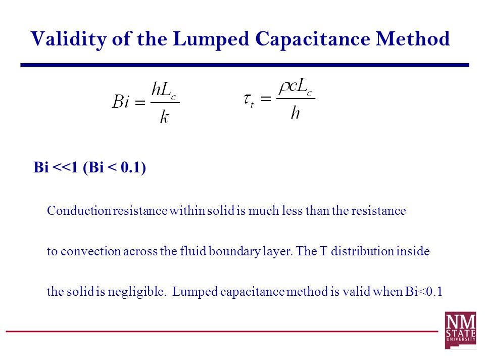 Validity of the Lumped Capacitance Method Bi <<1 (Bi < 0.1) Conduction resistance within solid is much less than the resistance to convection across t