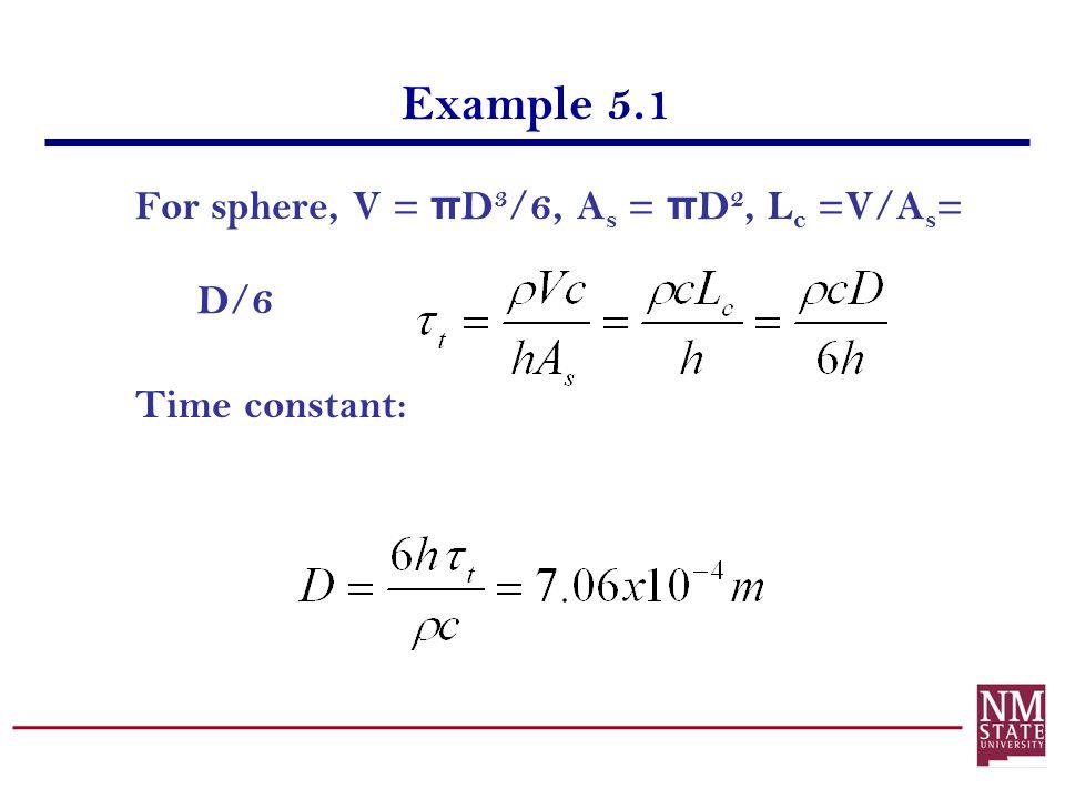 Example 5.1 For sphere, V = π D 3 /6, A s = π D 2, L c =V/A s = D/6 Time constant: