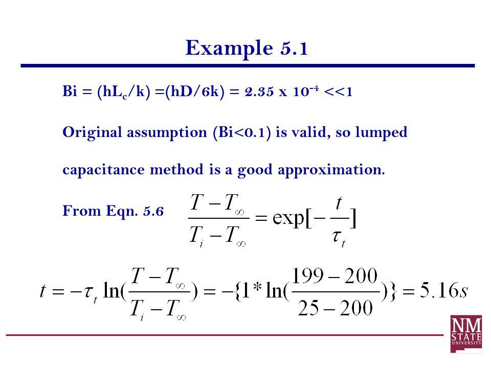 Example 5.1 Bi = (hL c /k) =(hD/6k) = 2.35 x 10 -4 <<1 Original assumption (Bi<0.1) is valid, so lumped capacitance method is a good approximation. Fr