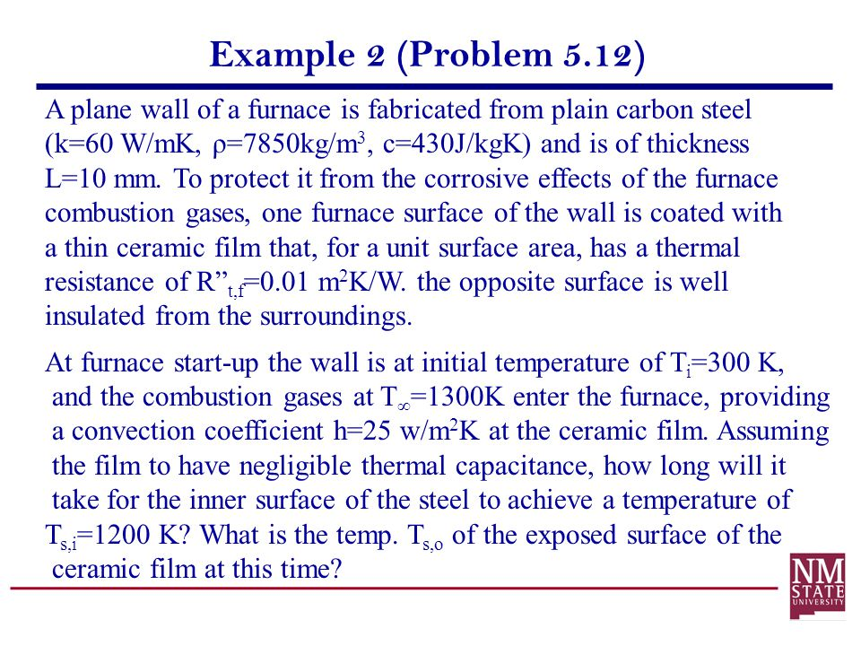 Example 2 (Problem 5.12) A plane wall of a furnace is fabricated from plain carbon steel (k=60 W/mK, ρ=7850kg/m 3, c=430J/kgK) and is of thickness L=1
