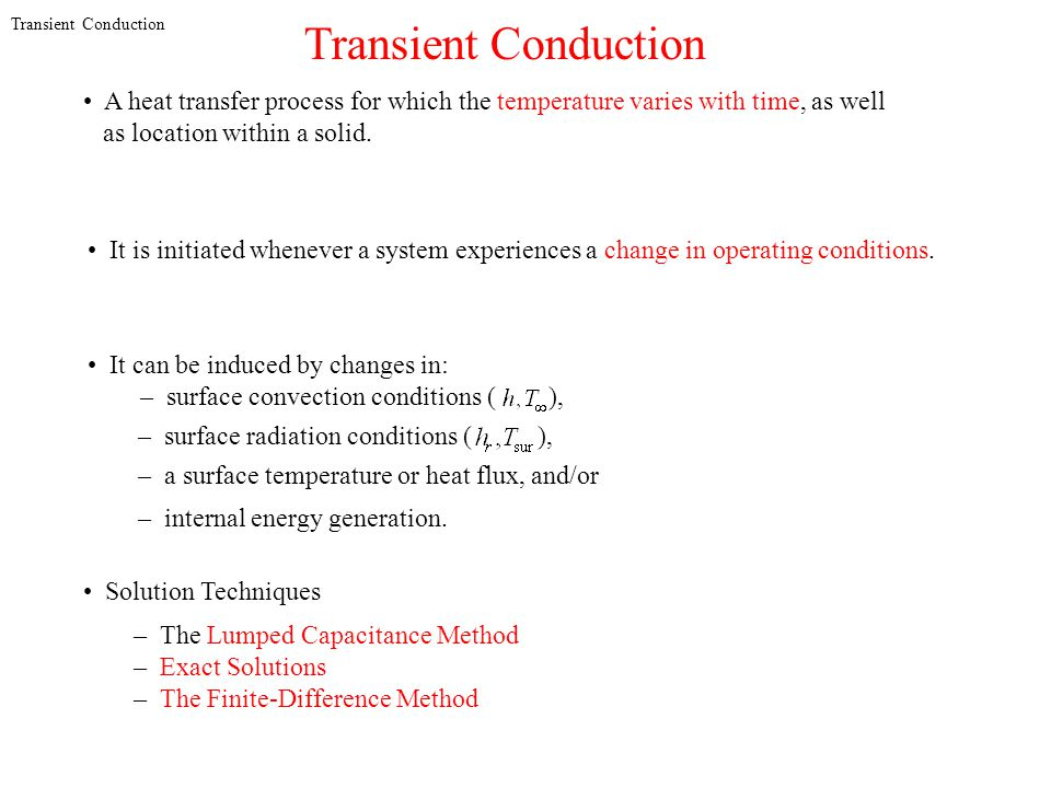 Transient Conduction A heat transfer process for which the temperature varies with time, as well as location within a solid. It is initiated whenever