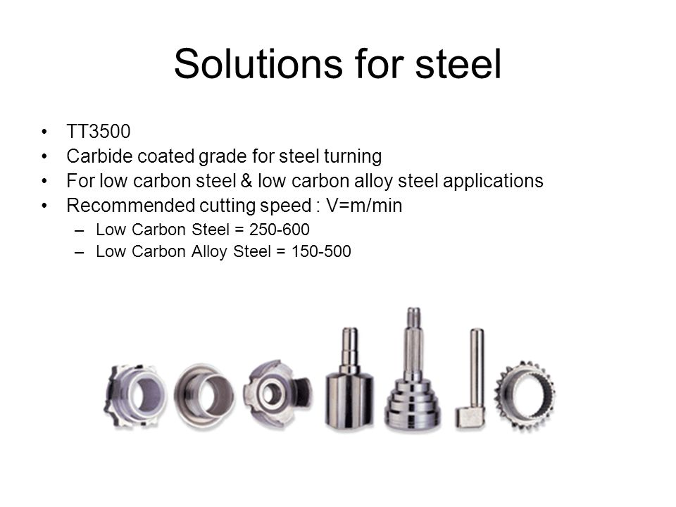 Solutions for steel TT3500 Carbide coated grade for steel turning For low carbon steel & low carbon alloy steel applications Recommended cutting speed