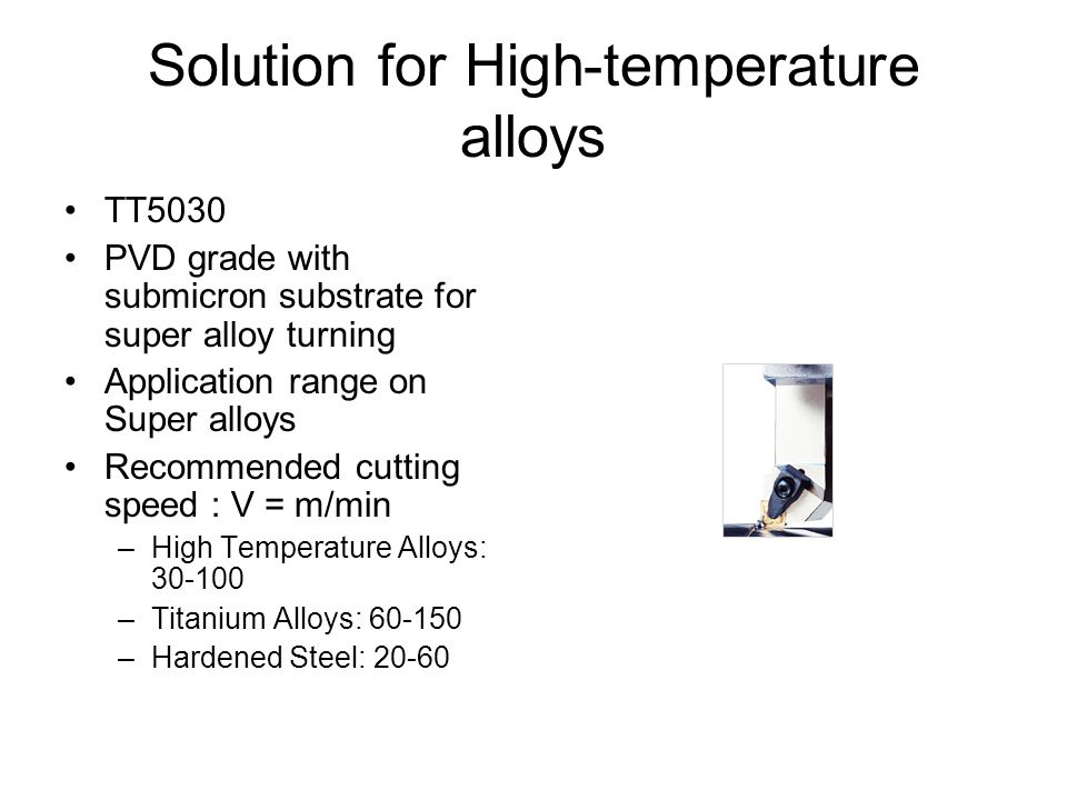 Solution for High-temperature alloys TT5030 PVD grade with submicron substrate for super alloy turning Application range on Super alloys Recommended c