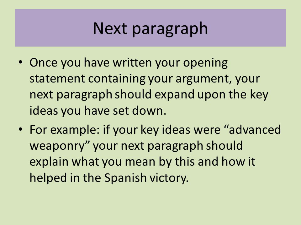 Next paragraph Once you have written your opening statement containing your argument, your next paragraph should expand upon the key ideas you have set down.