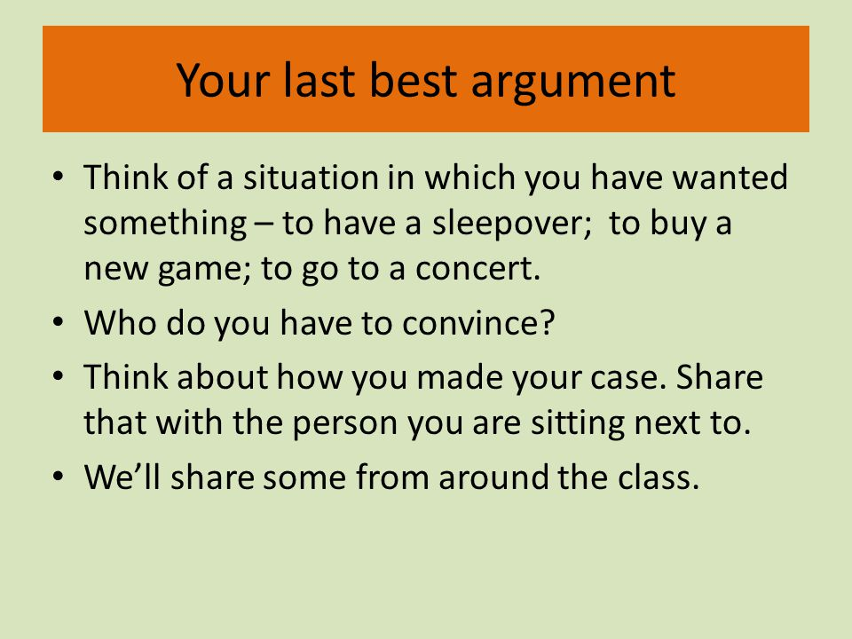 Your last best argument Think of a situation in which you have wanted something – to have a sleepover; to buy a new game; to go to a concert.
