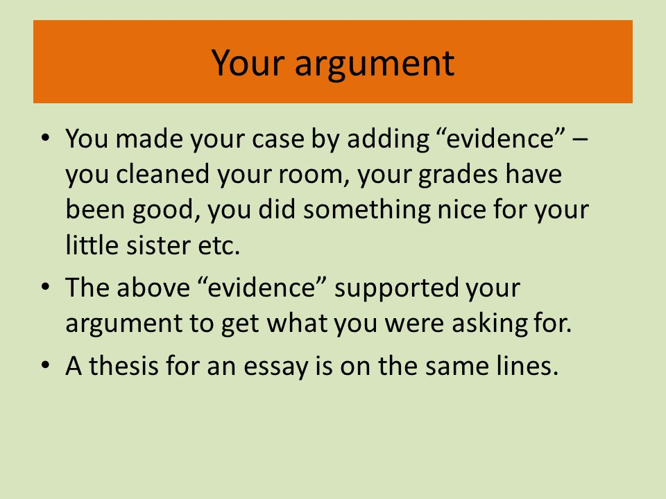 Your argument You made your case by adding evidence – you cleaned your room, your grades have been good, you did something nice for your little sister etc.