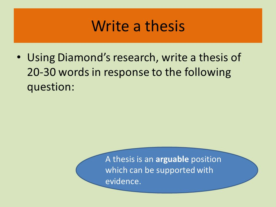 Write a thesis Using Diamonds research, write a thesis of 20-30 words in response to the following question: A thesis is an arguable position which can be supported with evidence.
