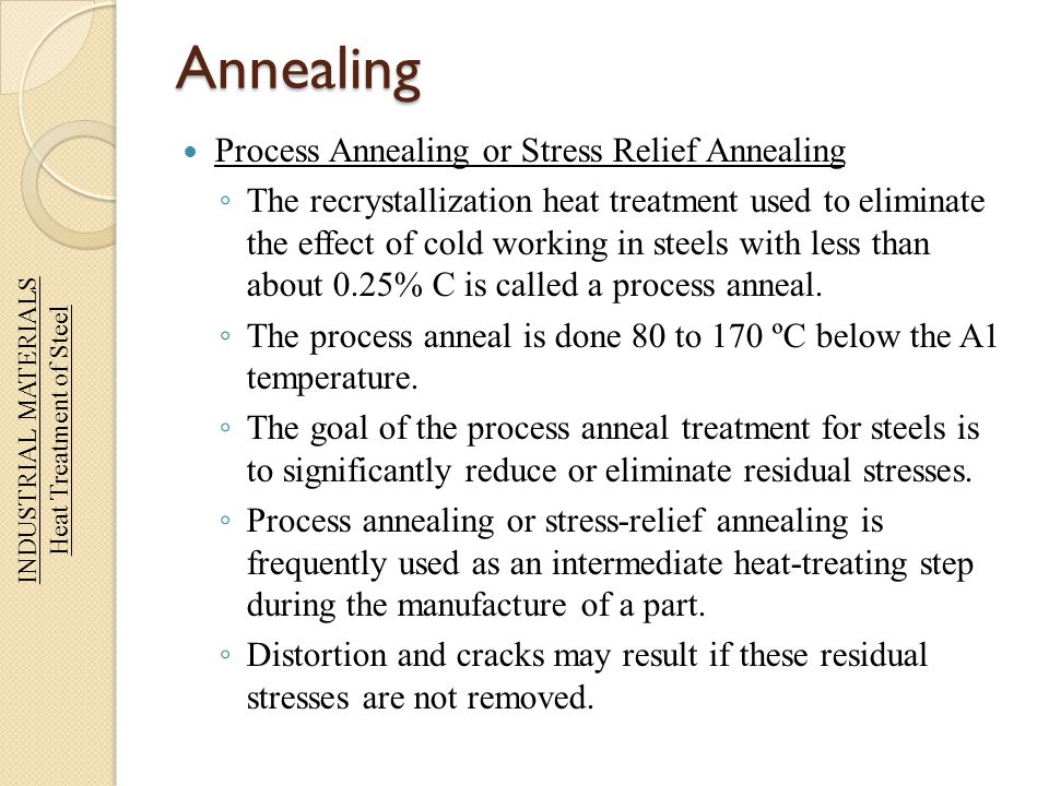 Annealing Process Annealing or Stress Relief Annealing The recrystallization heat treatment used to eliminate the effect of cold working in steels wit