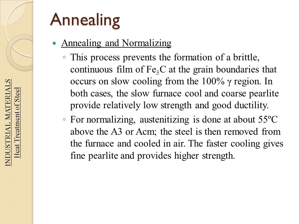 Annealing Annealing and Normalizing This process prevents the formation of a brittle, continuous film of Fe 3 C at the grain boundaries that occurs on
