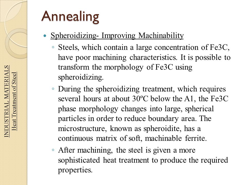 Annealing Spheroidizing- Improving Machinability Steels, which contain a large concentration of Fe3C, have poor machining characteristics. It is possi