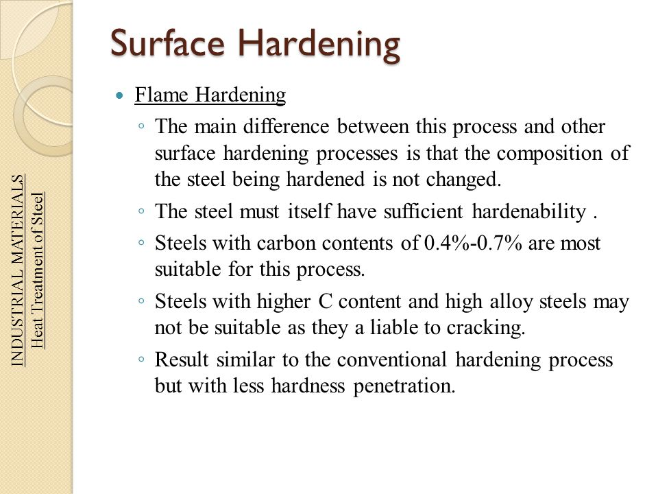 Surface Hardening Flame Hardening The main difference between this process and other surface hardening processes is that the composition of the steel