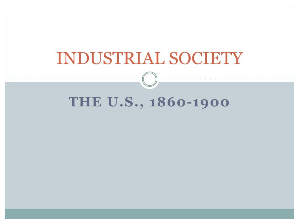 THE U.S., 1860-1900 INDUSTRIAL SOCIETY