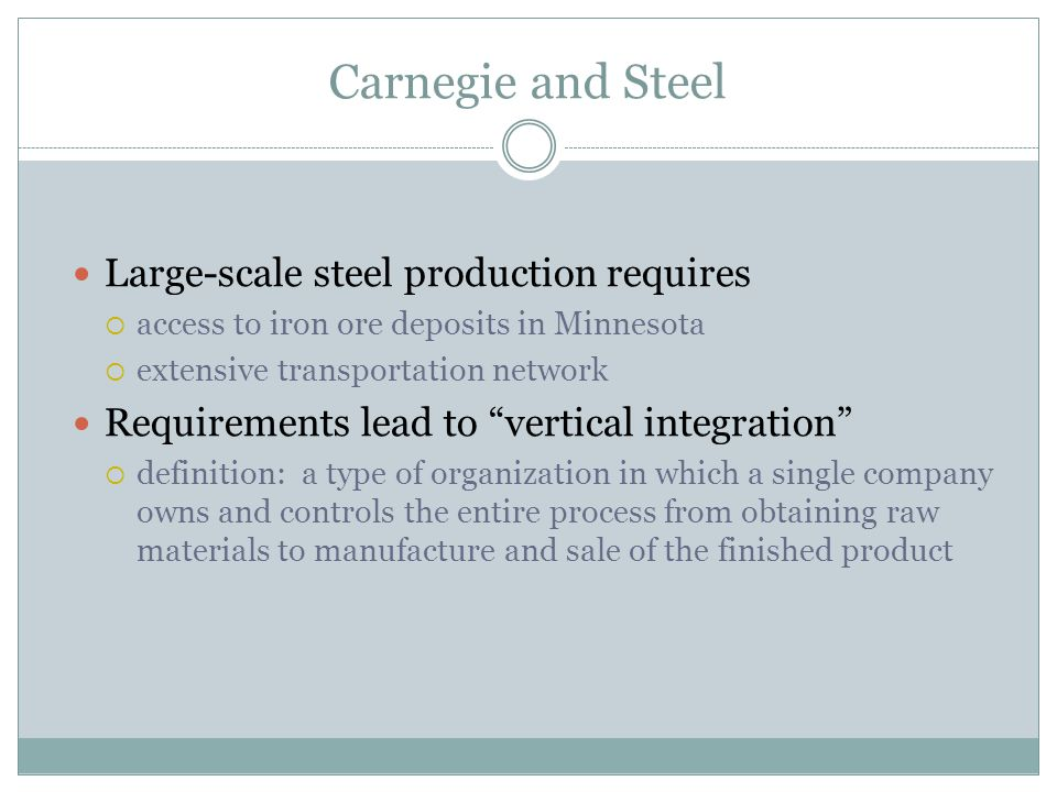 Carnegie and Steel Large-scale steel production requires access to iron ore deposits in Minnesota extensive transportation network Requirements lead to vertical integration definition: a type of organization in which a single company owns and controls the entire process from obtaining raw materials to manufacture and sale of the finished product