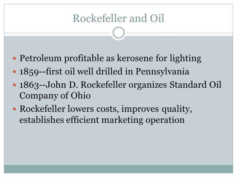 Rockefeller and Oil Petroleum profitable as kerosene for lighting 1859--first oil well drilled in Pennsylvania 1863--John D. Rockefeller organizes Sta