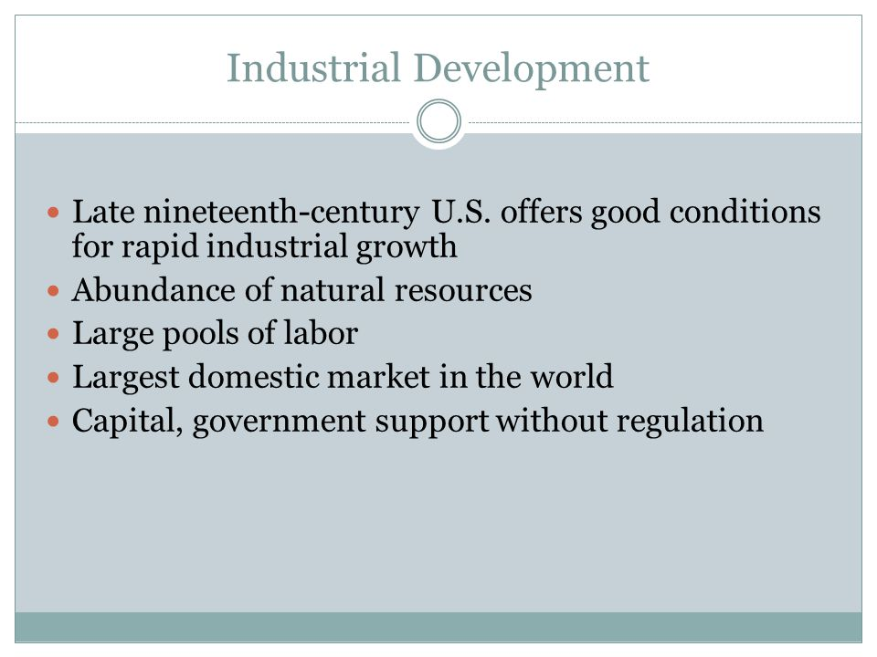 Industrial Development Late nineteenth-century U.S. offers good conditions for rapid industrial growth Abundance of natural resources Large pools of l