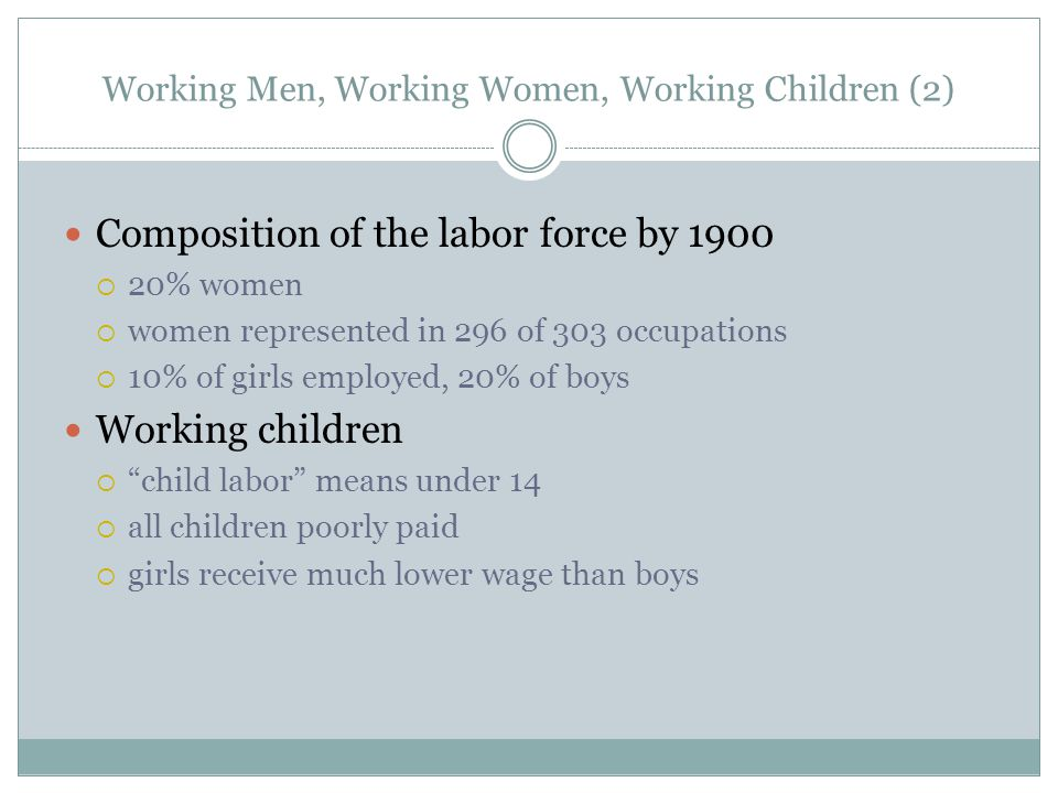 Working Men, Working Women, Working Children (2) Composition of the labor force by 1900 20% women women represented in 296 of 303 occupations 10% of girls employed, 20% of boys Working children child labor means under 14 all children poorly paid girls receive much lower wage than boys
