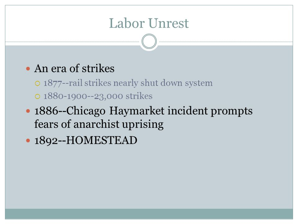 Labor Unrest An era of strikes 1877--rail strikes nearly shut down system 1880-1900--23,000 strikes 1886--Chicago Haymarket incident prompts fears of anarchist uprising 1892--HOMESTEAD