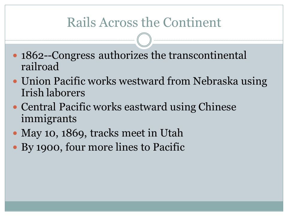 Rails Across the Continent 1862--Congress authorizes the transcontinental railroad Union Pacific works westward from Nebraska using Irish laborers Central Pacific works eastward using Chinese immigrants May 10, 1869, tracks meet in Utah By 1900, four more lines to Pacific