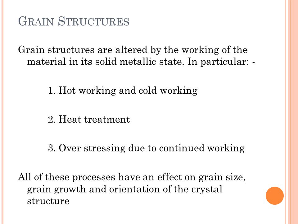 G RAIN S TRUCTURES Grain structures are altered by the working of the material in its solid metallic state.